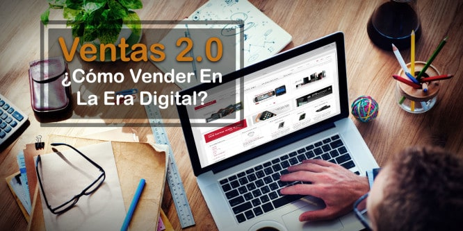 Ventas 2.0 ¿Cómo Vender En La Era Digital?
