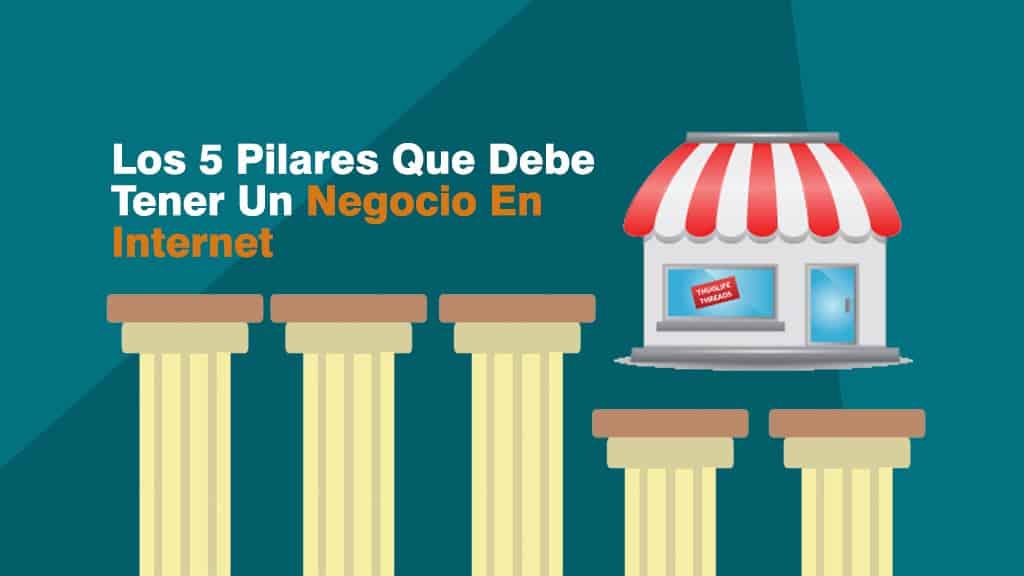 Los 5 Pilares Que Debe Tener Un Negocio En Internet